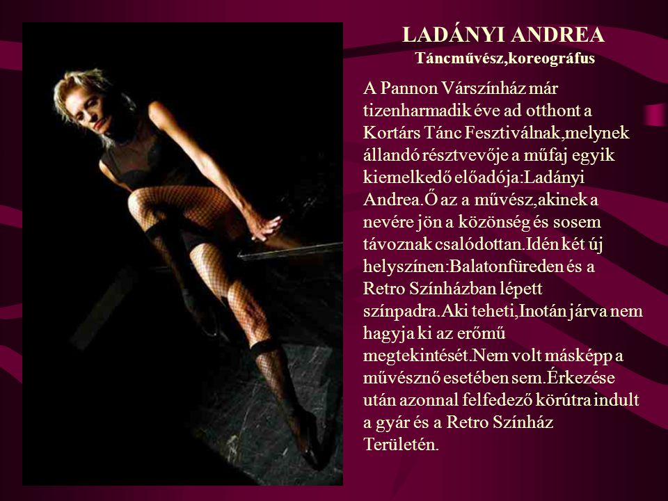 LADÁNYI ANDREA Táncművész,koreográfus A Pannon Várszínház már tizenharmadik éve ad otthont a Kortárs Tánc Fesztiválnak,melynek állandó résztvevője a m
