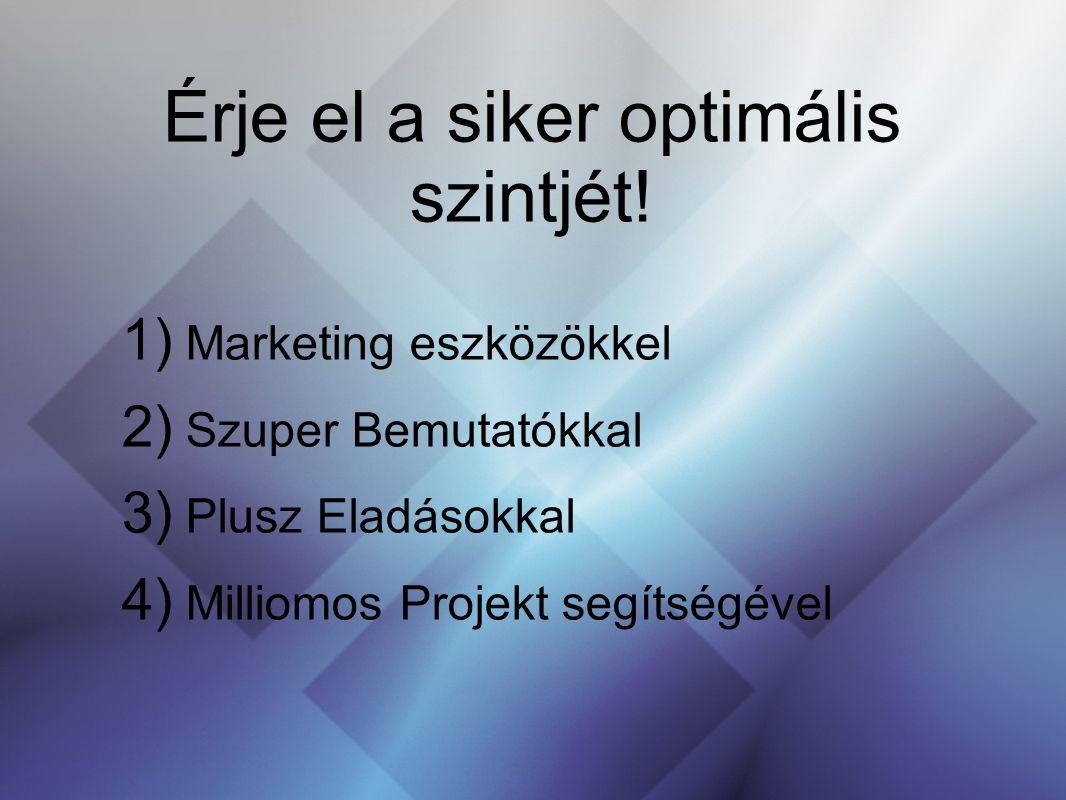 Érje el a siker optimális szintjét! 1) Marketing eszközökkel 2) Szuper Bemutatókkal 3) Plusz Eladásokkal 4) Milliomos Projekt segítségével