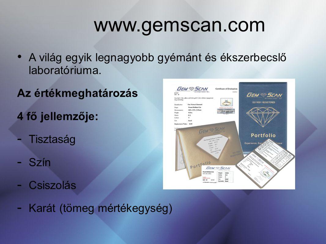 www.gemscan.com A világ egyik legnagyobb gyémánt és ékszerbecslő laboratóriuma. Az értékmeghatározás 4 fő jellemzője: - Tisztaság - Szín - Csiszolás -
