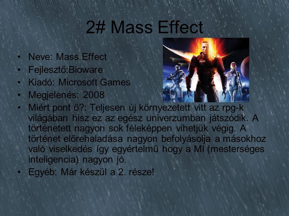 2# Mass Effect Neve: Mass Effect Fejlesztő:Bioware Kiadó: Microsoft Games Megjelenés: 2008 Miért pont ő : Teljesen új környezetett vitt az rpg-k világában hisz ez az egész univerzumban játszódik.