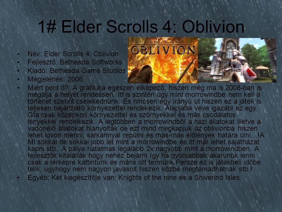1# Elder Scrolls 4: Oblivion Név: Elder Scrolls 4: Oblivion Fejlesztő: Bethesda Softworks Kiadó: Bethesda Game Studios Megjelenés: 2006 Miért pont ő?: A grafikája egészen elképező, hiszen még ma is 2008-ban is megálja a helyét rendessen.