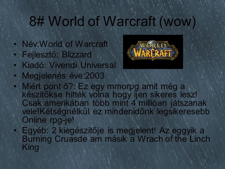 8# World of Warcraft (wow) Név:World of Warcraft Fejlesztő: Blizzard Kiadó: Vivendi Universal Megjelenés éve:2003 Miért pont ő : Ez egy mmorpg amit még a készítőkse hitték volna hogy ijen sikeres lesz.