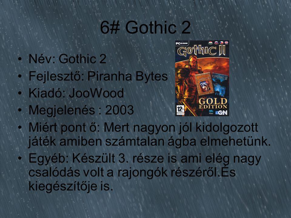 6# Gothic 2 Név: Gothic 2 Fejlesztő: Piranha Bytes Kiadó: JooWood Megjelenés : 2003 Miért pont ő: Mert nagyon jól kidolgozott játék amiben számtalan ágba elmehetünk.
