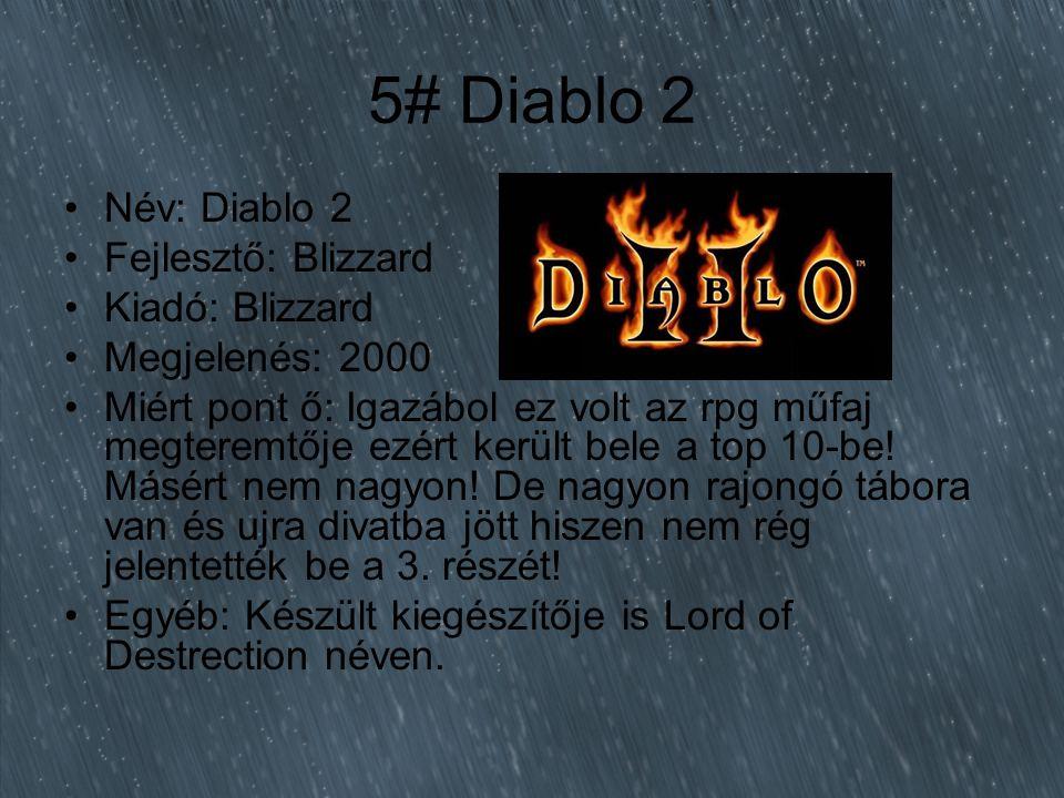 5# Diablo 2 Név: Diablo 2 Fejlesztő: Blizzard Kiadó: Blizzard Megjelenés: 2000 Miért pont ő: Igazábol ez volt az rpg műfaj megteremtője ezért került bele a top 10-be.
