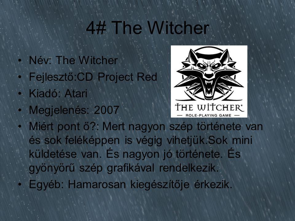 4# The Witcher Név: The Witcher Fejlesztő:CD Project Red Kiadó: Atari Megjelenés: 2007 Miért pont ő?: Mert nagyon szép története van és sok feléképpen is végig vihetjük.Sok mini küldetése van.