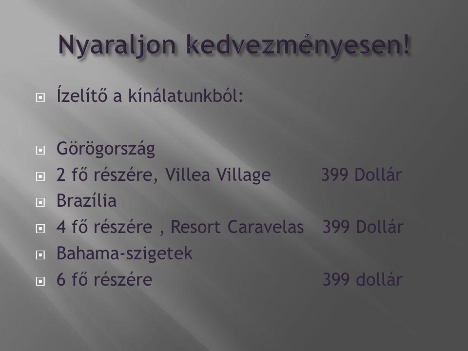 Ízelítő a kínálatunkból:  Görögország  2 fő részére, Villea Village 399 Dollár  Brazília  4 fő részére, Resort Caravelas 399 Dollár  Bahama-szigetek  6 fő részére 399 dollár
