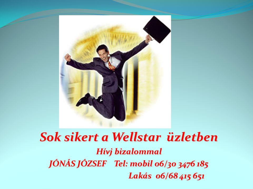 Sok sikert a Wellstar üzletben Hívj bizalommal JÓNÁS JÓZSEF Tel: mobil 06/30 3476 185 Lakás 06/68 415 651 Lakás 06/68 415 651