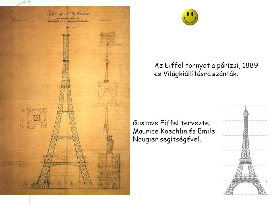 Az Eiffel tornyot a párizsi, 1889- es Világkiállításra szánták. Gustave Eiffel tervezte, Maurice Koechlin és Emile Nougier segítségével.