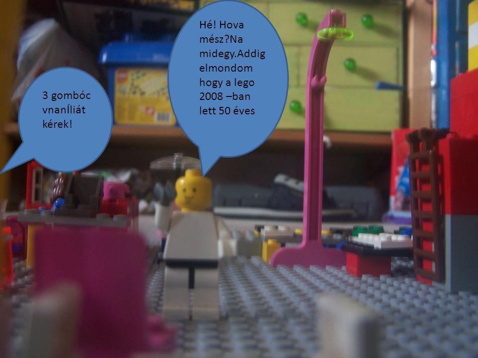Hé! Hova mész Na midegy.Addig elmondom hogy a lego 2008 –ban lett 50 éves 3 gombóc vnanÍliát kérek!
