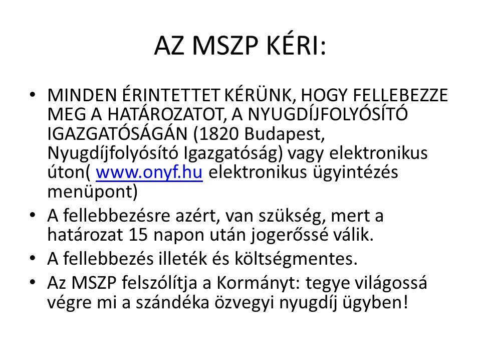 AZ MSZP KÉRI: MINDEN ÉRINTETTET KÉRÜNK, HOGY FELLEBEZZE MEG A HATÁROZATOT, A NYUGDÍJFOLYÓSÍTÓ IGAZGATÓSÁGÁN (1820 Budapest, Nyugdíjfolyósító Igazgatóság) vagy elektronikus úton( www.onyf.hu elektronikus ügyintézés menüpont)www.onyf.hu A fellebbezésre azért, van szükség, mert a határozat 15 napon után jogerőssé válik.