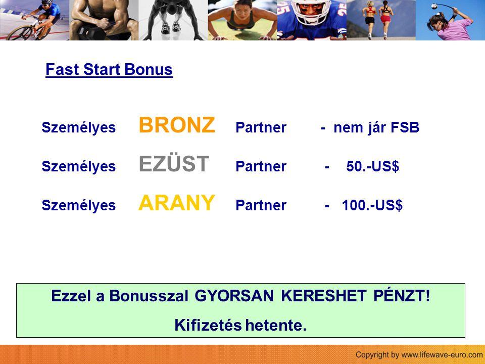 Fast Start Bonus Személyes BRONZ Partner - nem jár FSB Személyes EZÜST Partner - 50.-US$ Személyes ARANY Partner - 100.-US$ Ezzel a Bonusszal GYORSAN KERESHET PÉNZT.