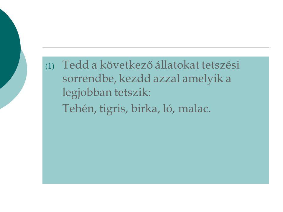 (1) Tedd a következő állatokat tetszési sorrendbe, kezdd azzal amelyik a legjobban tetszik: Tehén, tigris, birka, ló, malac.