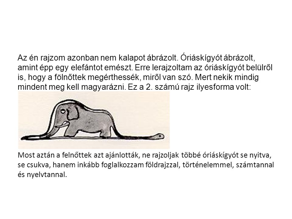Az én rajzom azonban nem kalapot ábrázolt. Óriáskígyót ábrázolt, amint épp egy elefántot emészt. Erre lerajzoltam az óriáskígyót belülről is, hogy a f