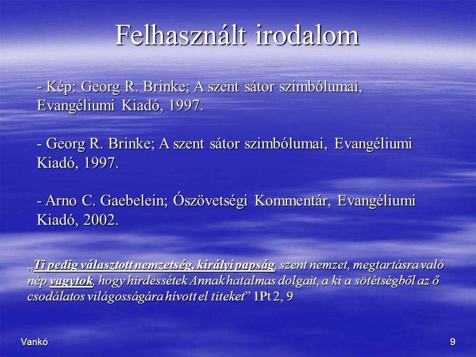 Vankó9 Felhasznált irodalom - Kép: Georg R. Brinke; A szent sátor szimbólumai, Evangéliumi Kiadó, 1997. - Georg R. Brinke; A szent sátor szimbólumai,