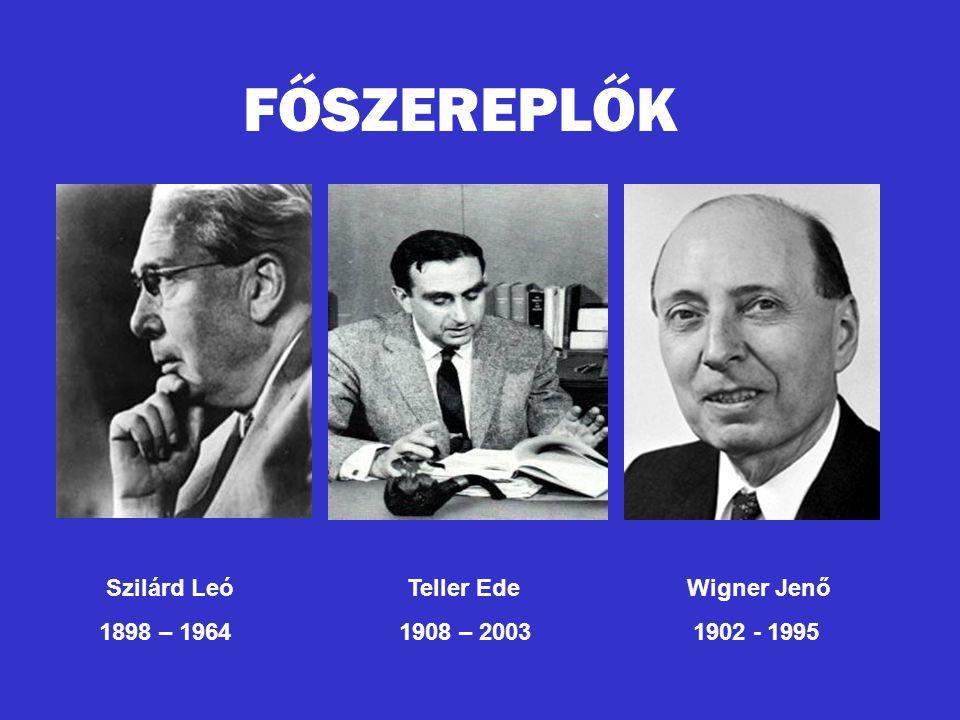 FŐSZEREPLŐK Szilárd Leó Teller Ede Wigner Jenő 1898 – 1964 1908 – 2003 1902 - 1995