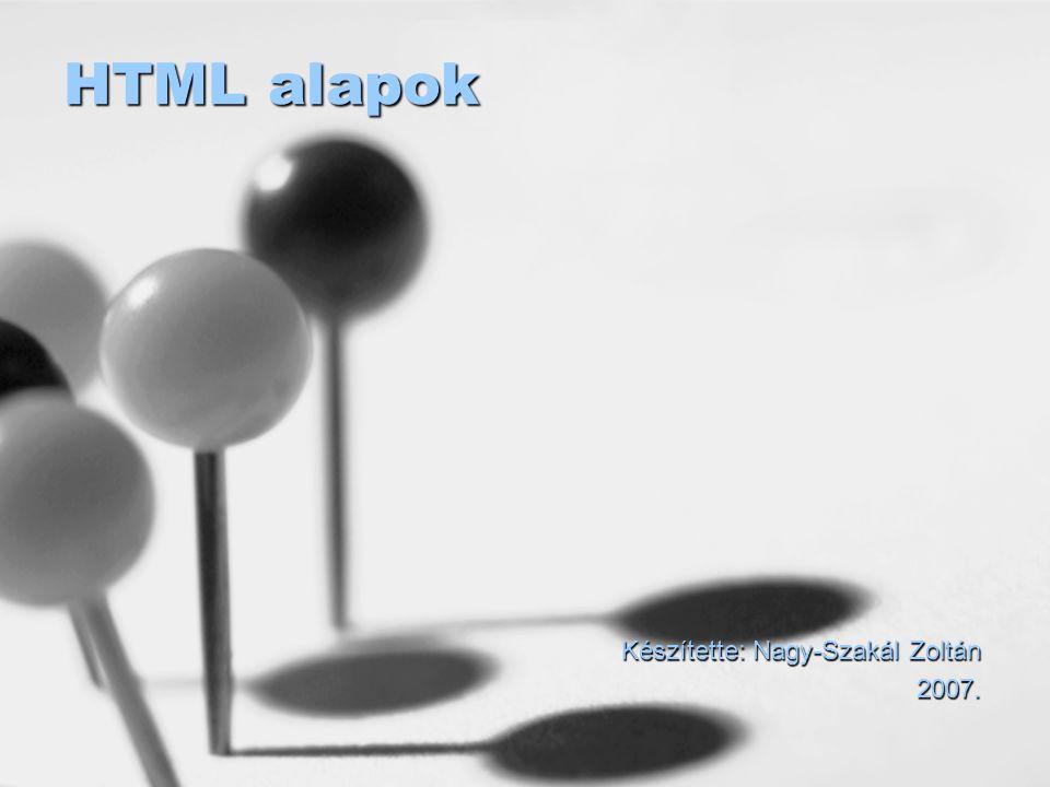 HTML alapok Készítette: Nagy-Szakál Zoltán 2007.