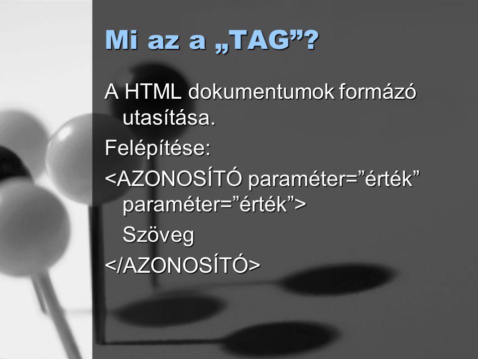 """Mi az a """"TAG""""? A HTML dokumentumok formázó utasítása. Felépítése: Szöveg</AZONOSÍTÓ>"""