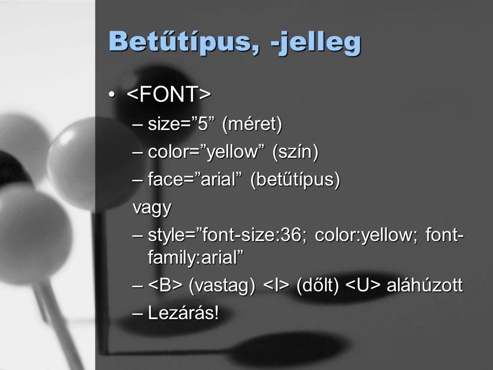 """Betűtípus, -jelleg –size=""""5"""" (méret) –color=""""yellow"""" (szín) –face=""""arial"""" (betűtípus) vagy –style=""""font-size:36; color:yellow; font- family:arial"""" – ("""