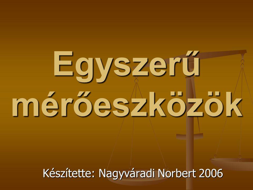 Egyszerű mérőeszközök Készítette: Nagyváradi Norbert 2006
