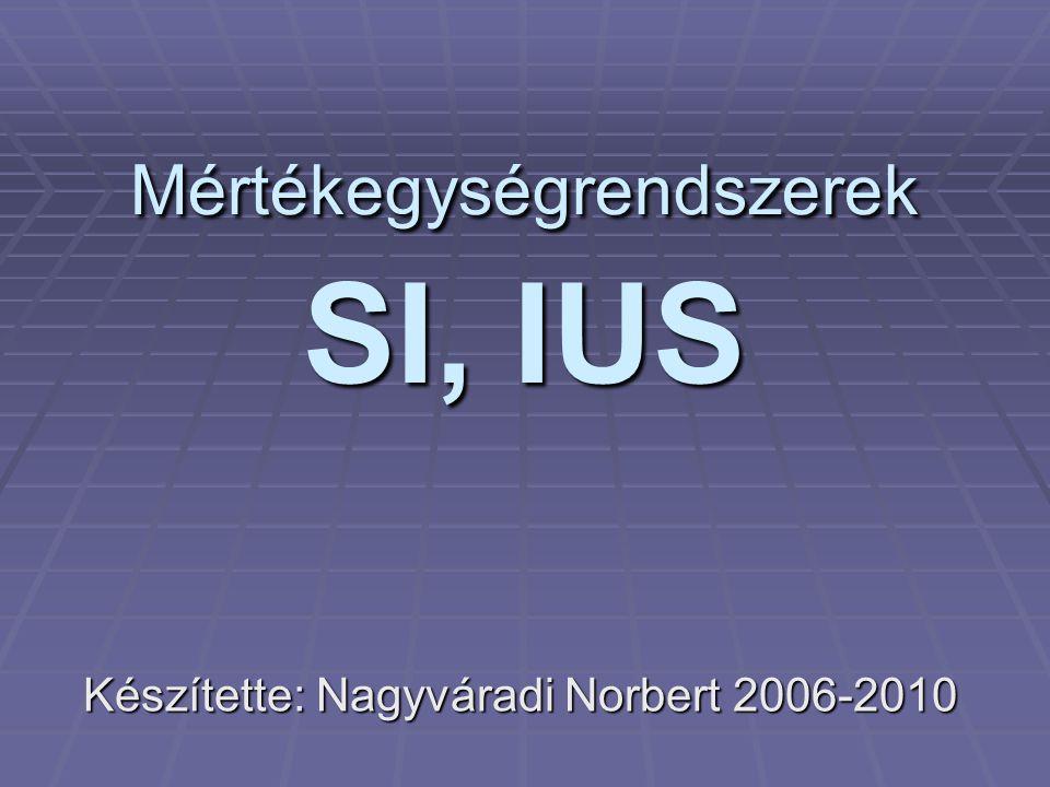 Mértékegységrendszerek SI, IUS Készítette: Nagyváradi Norbert 2006-2010
