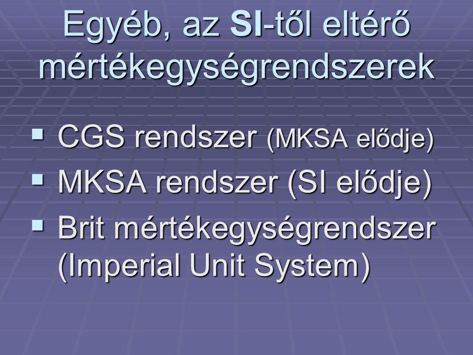 Egyéb, az SI-től eltérő mértékegységrendszerek  CGS rendszer (MKSA elődje)  MKSA rendszer (SI elődje)  Brit mértékegységrendszer (Imperial Unit Sys