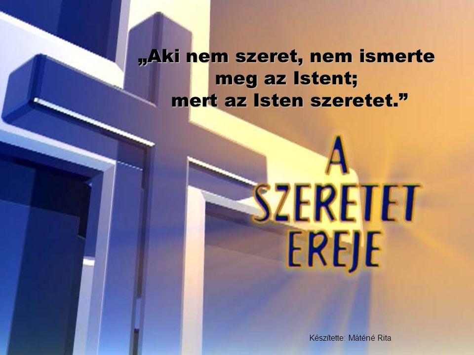 """""""Aki nem szeret, nem ismerte meg az Istent; mert az Isten szeretet."""" Készítette: Máténé Rita"""