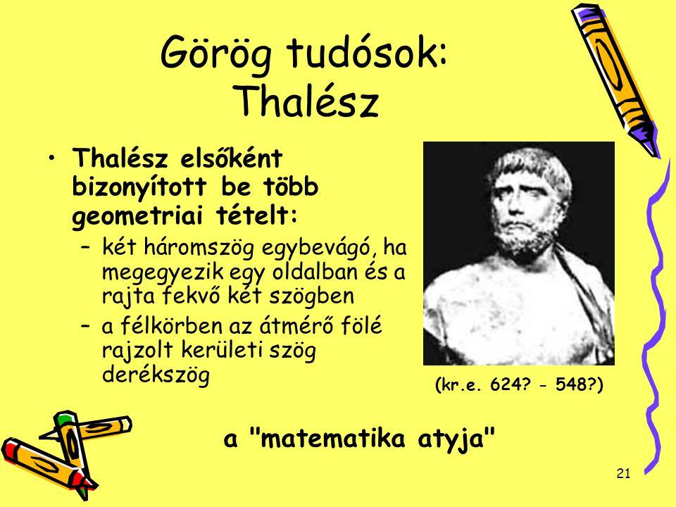 21 Görög tudósok: Thalész Thalész elsőként bizonyított be több geometriai tételt: –két háromszög egybevágó, ha megegyezik egy oldalban és a rajta fekv