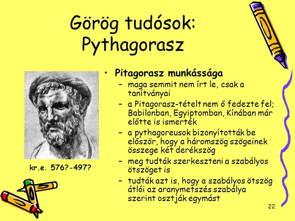 22 Görög tudósok: Pythagorasz Pitagorasz munkássága –maga semmit nem írt le, csak a tanítványai –a Pitagorasz-tételt nem ő fedezte fel; Babilonban, Eg