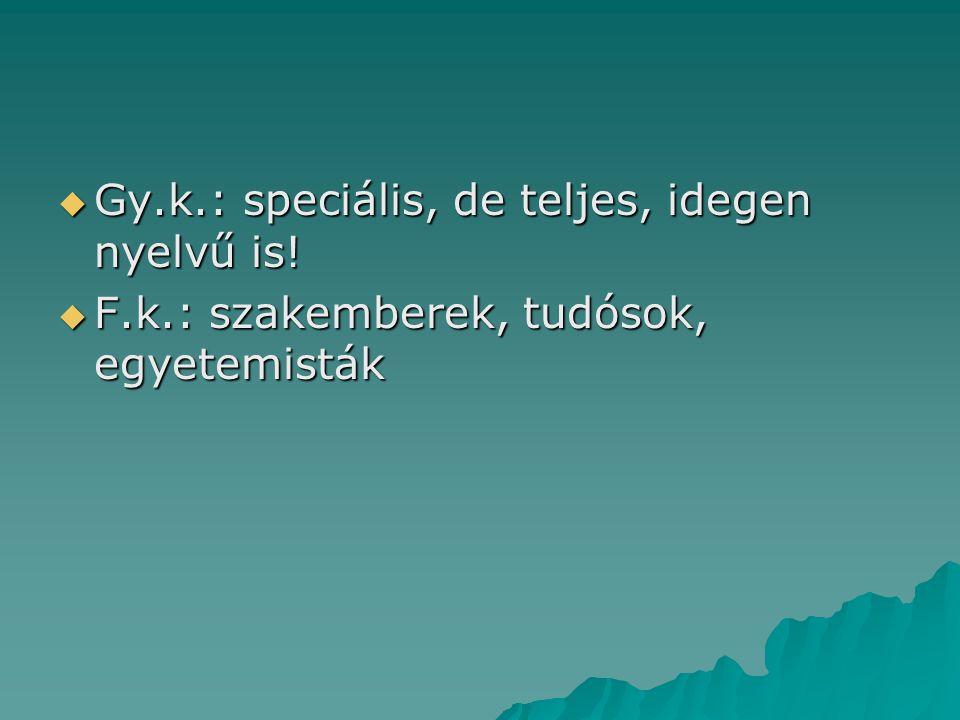  Gy.k.: speciális, de teljes, idegen nyelvű is!  F.k.: szakemberek, tudósok, egyetemisták