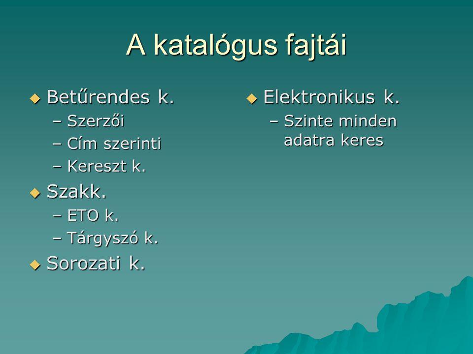 A katalógus fajtái  Betűrendes k. –Szerzői –Cím szerinti –Kereszt k.  Szakk. –ETO k. –Tárgyszó k.  Sorozati k.  Elektronikus k. –Szinte minden ada
