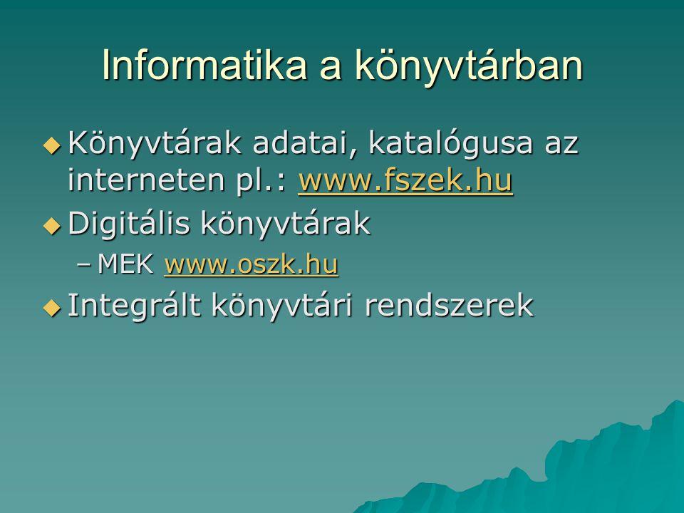 Informatika a könyvtárban  Könyvtárak adatai, katalógusa az interneten pl.: www.fszek.hu www.fszek.hu  Digitális könyvtárak –MEK www.oszk.hu www.osz
