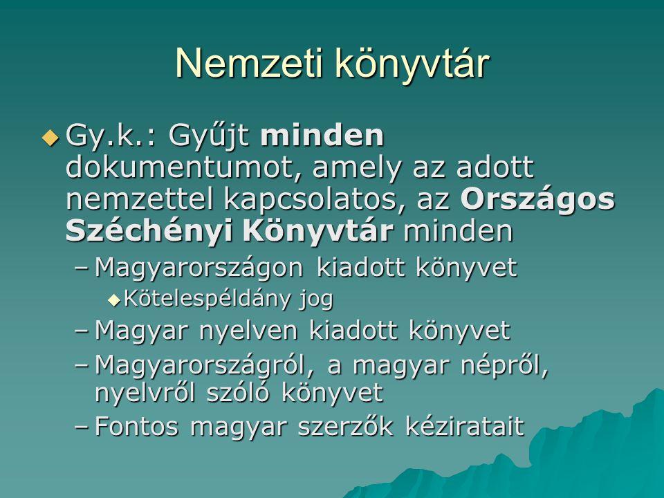 Nemzeti könyvtár  Gy.k.: Gyűjt minden dokumentumot, amely az adott nemzettel kapcsolatos, az Országos Széchényi Könyvtár minden –Magyarországon kiado