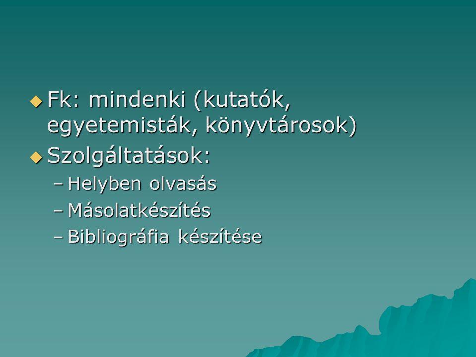  Fk: mindenki (kutatók, egyetemisták, könyvtárosok)  Szolgáltatások: –Helyben olvasás –Másolatkészítés –Bibliográfia készítése