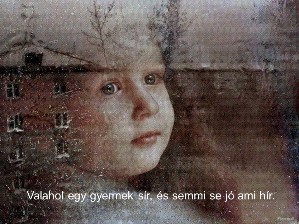 Valahol egy gyermek sír, és semmi se jó ami hír.