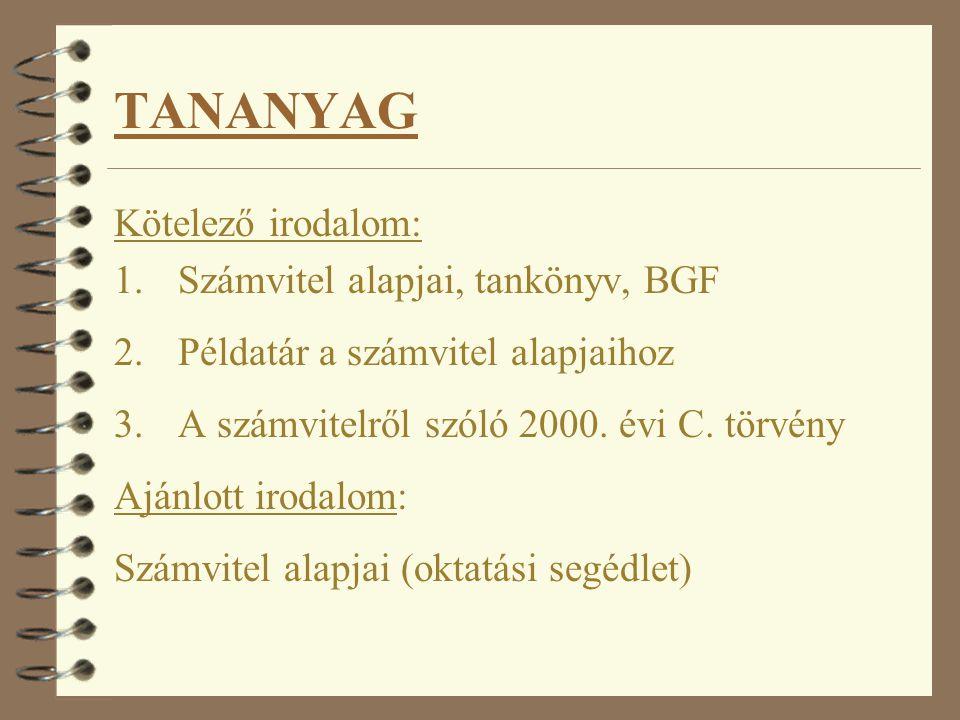 TANANYAG Kötelező irodalom: 1.Számvitel alapjai, tankönyv, BGF 2.Példatár a számvitel alapjaihoz 3.A számvitelről szóló 2000.