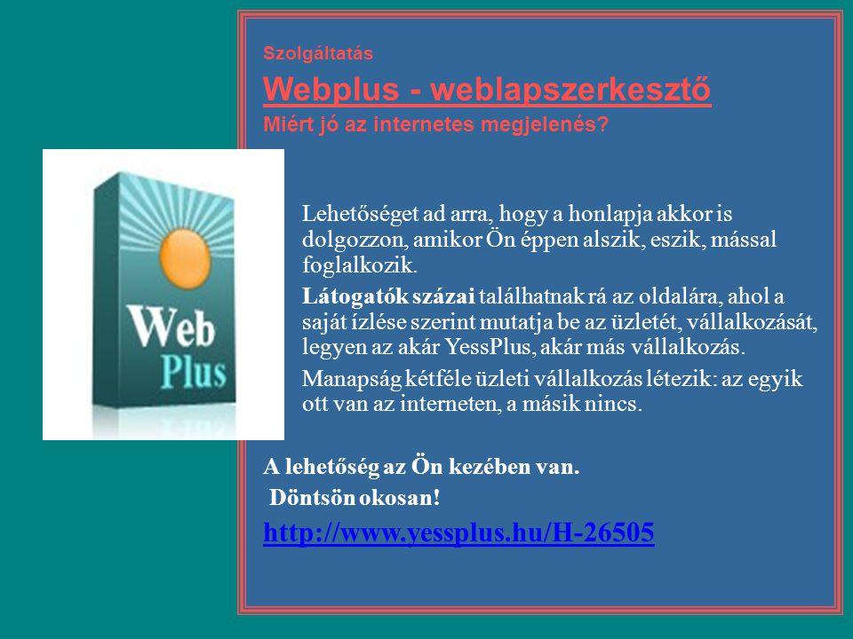 Szolgáltatás Webplus - weblapszerkesztő Miért jó az internetes megjelenés?  Lehetőséget ad arra, hogy a honlapja akkor is dolgozzon, amikor Ön éppen