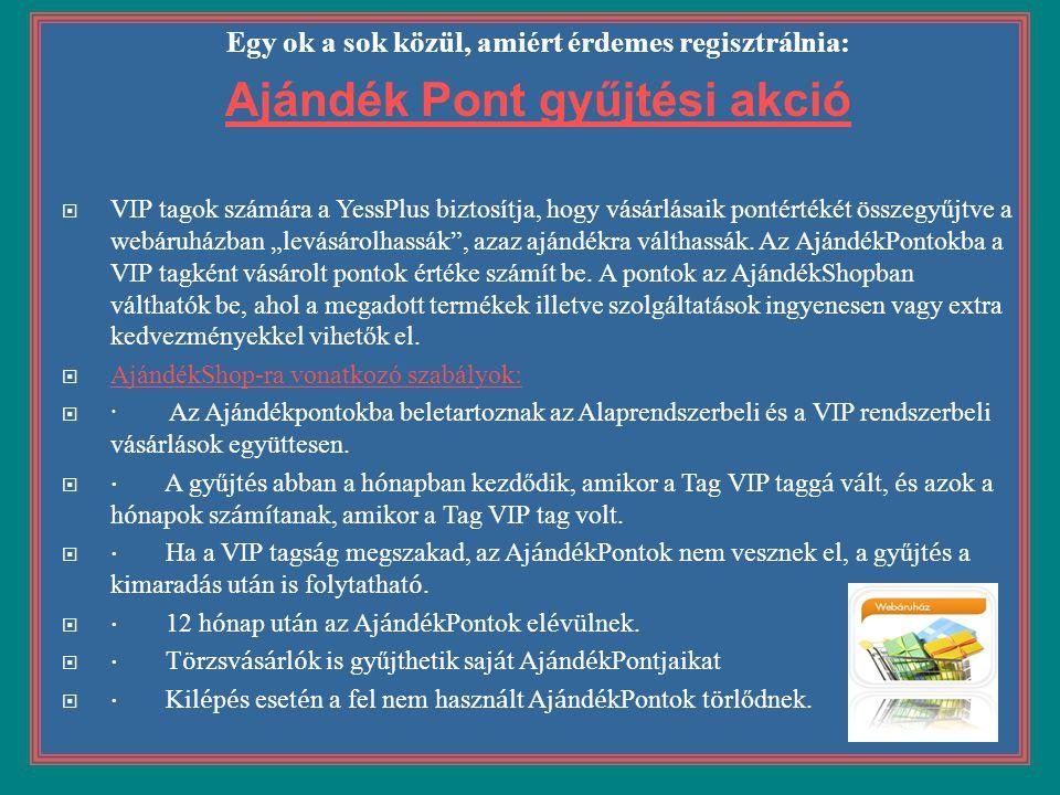 Egy ok a sok közül, amiért érdemes regisztrálnia: Ajándék Pont gyűjtési akció  VIP tagok számára a YessPlus biztosítja, hogy vásárlásaik pontértékét