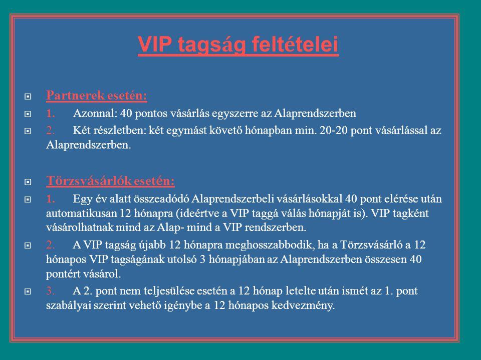 VIP tags á g felt é telei  Partnerek esetén:  1. Azonnal: 40 pontos vásárlás egyszerre az Alaprendszerben  2. Két részletben: két egymást követő hó