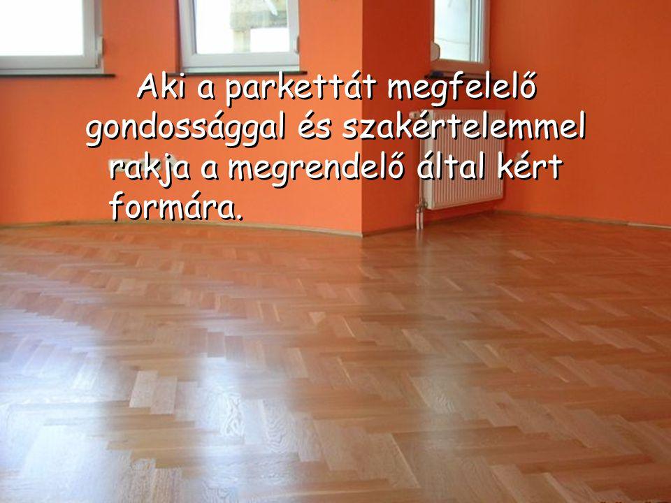 Az igényes és tartósan hibátlan padlóbur- kolatok elkészítés éhez a. a megfelelő minőségű parketta mellett jó szakemberre is szükség van.