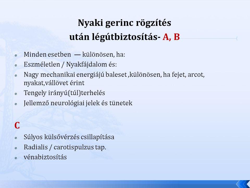 Nyaki gerinc rögzítés után légútbiztosítás- A, B  Minden esetben — különösen, ha:  Eszméletlen / Nyakfájdalom és:  Nagy mechanikai energiájú balese