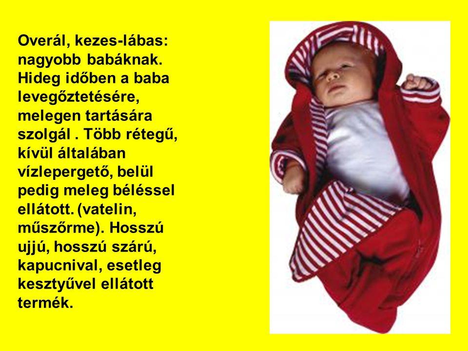 Overál, kezes-lábas: nagyobb babáknak. Hideg időben a baba levegőztetésére, melegen tartására szolgál. Több rétegű, kívül általában vízlepergető, belü