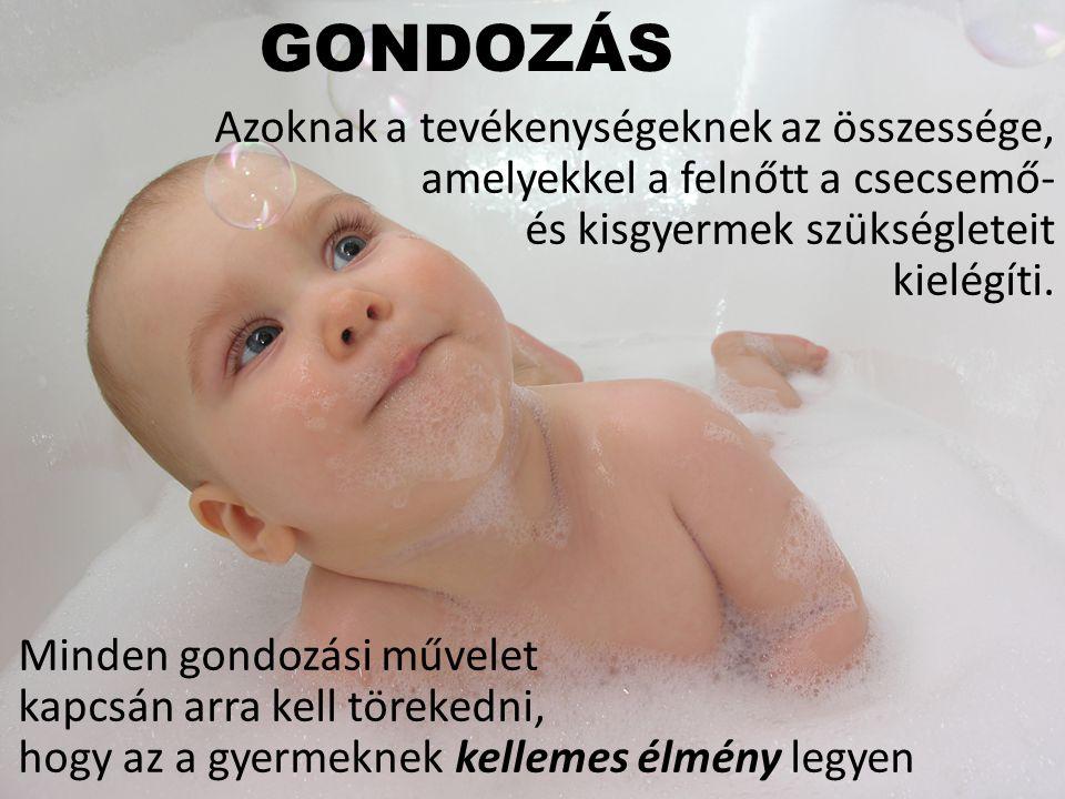 GONDOZÁS Azoknak a tevékenységeknek az összessége, amelyekkel a felnőtt a csecsemő- és kisgyermek szükségleteit kielégíti. Minden gondozási művelet ka