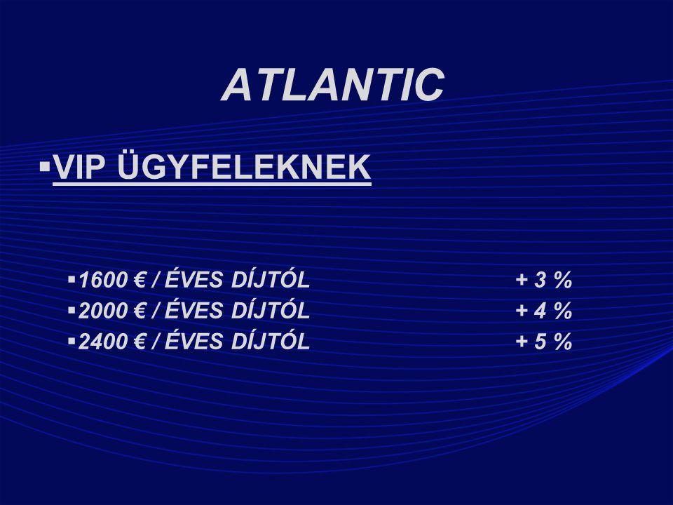 ATLANTIC  VIP ÜGYFELEKNEK  1600 € / ÉVES DÍJTÓL + 3 %  2000 € / ÉVES DÍJTÓL + 4 %  2400 € / ÉVES DÍJTÓL + 5 %