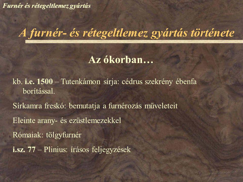 Furnér és rétegeltlemez gyártás Az ókorban… kb. i.e. 1500 – Tutenkámon sírja: cédrus szekrény ébenfa borítással. Sírkamra freskó: bemutatja a furnéroz