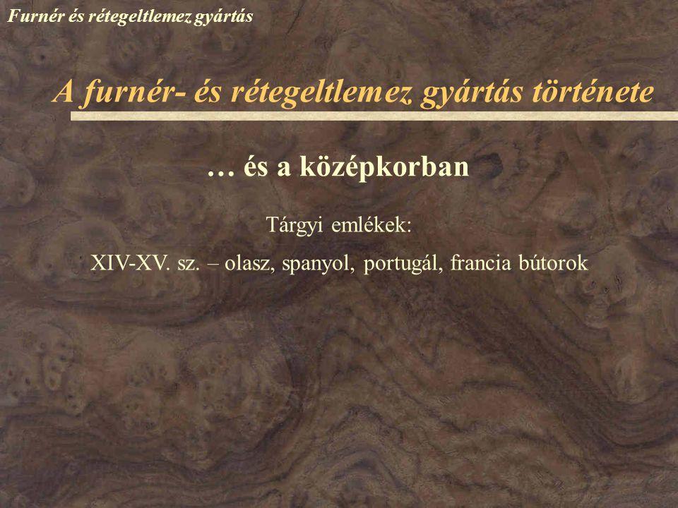 Furnér és rétegeltlemez gyártás … és a középkorban Tárgyi emlékek: XIV-XV. sz. – olasz, spanyol, portugál, francia bútorok A furnér- és rétegeltlemez