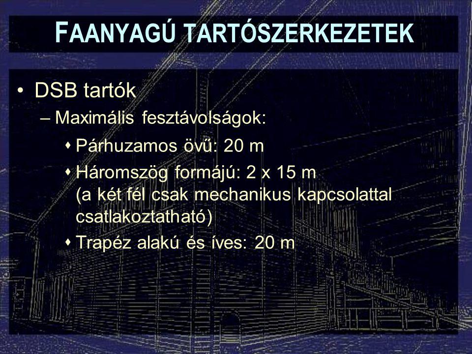 F AANYAGÚ TARTÓSZERKEZETEK DSB tartók –Maximális fesztávolságok:  Párhuzamos övű: 20 m  Háromszög formájú: 2 x 15 m (a két fél csak mechanikus kapcs