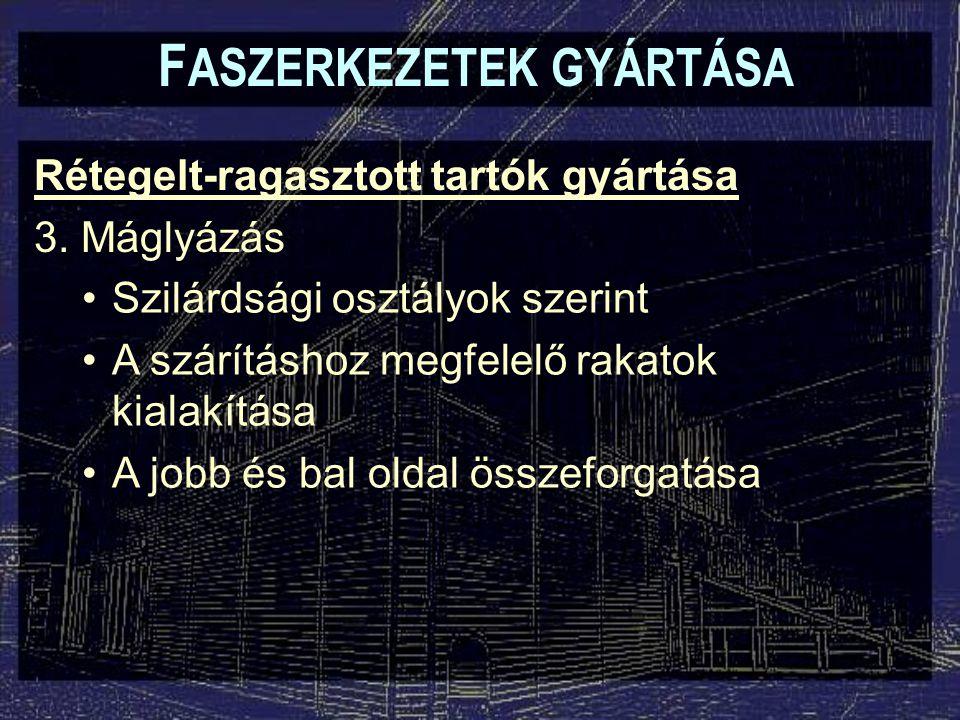 F ASZERKEZETEK GYÁRTÁSA Rétegelt-ragasztott tartók gyártása 3.