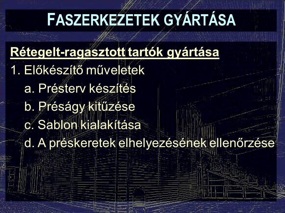 F ASZERKEZETEK GYÁRTÁSA Rétegelt-ragasztott tartók gyártása 1. Előkészítő műveletek a. Présterv készítés b. Préságy kitűzése c. Sablon kialakítása d.