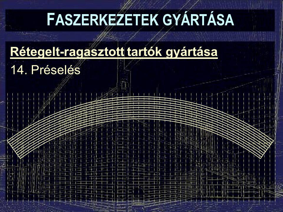 F ASZERKEZETEK GYÁRTÁSA Rétegelt-ragasztott tartók gyártása 14. Préselés