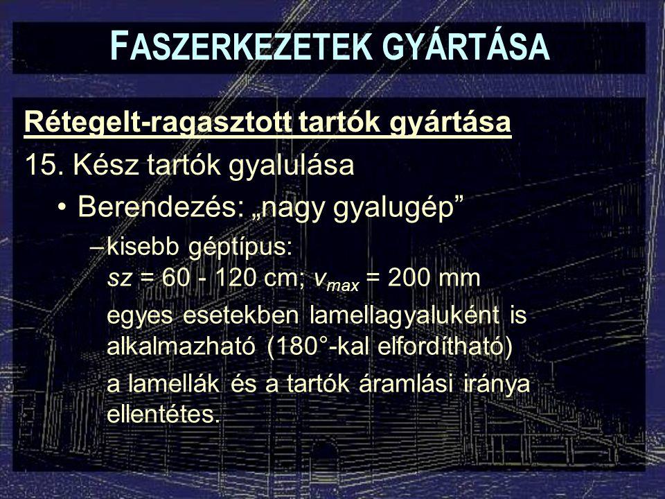 """F ASZERKEZETEK GYÁRTÁSA Rétegelt-ragasztott tartók gyártása 15. Kész tartók gyalulása Berendezés: """"nagy gyalugép"""" –kisebb géptípus: sz = 60 - 120 cm;"""